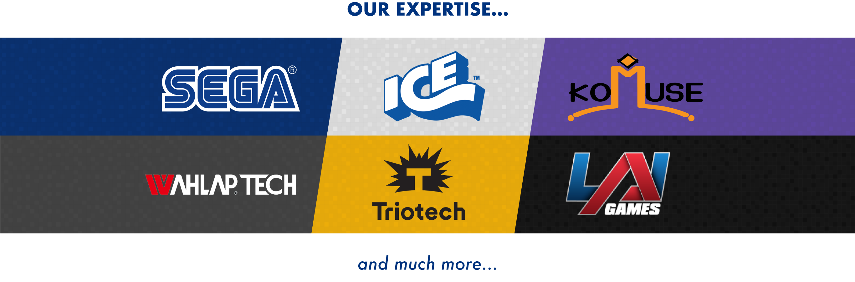 Our technical expertise includes Sega, Ice, Komuse, Wahlap Tech, Triotech and LAI games